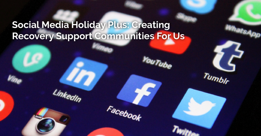 A Social Media Holiday Plus: Creating Recovery Support Communities For Us – Thursday Thought