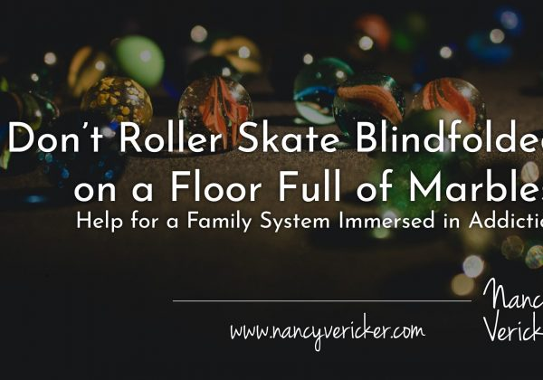 Don't Roller Skate Blindfolded on a Floor Full of Marbles: Help for a Family System Immersed in Addiction