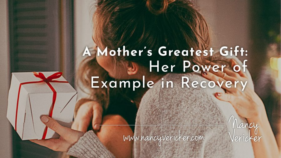 A Mother's Greatest Gift: Her Power of Example in Recovery
