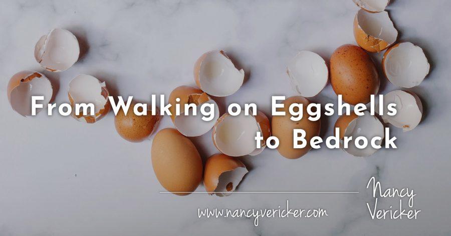 From Walking on Eggshells to Bedrock